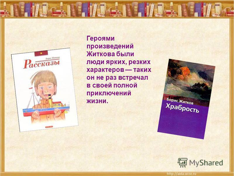 Героями произведений Житкова были люди ярких, резких характеров таких он не раз встречал в своей полной приключений жизни.