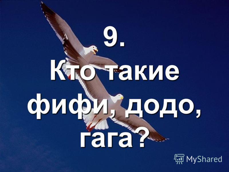 9. Кто такие фифи, додо, гага?