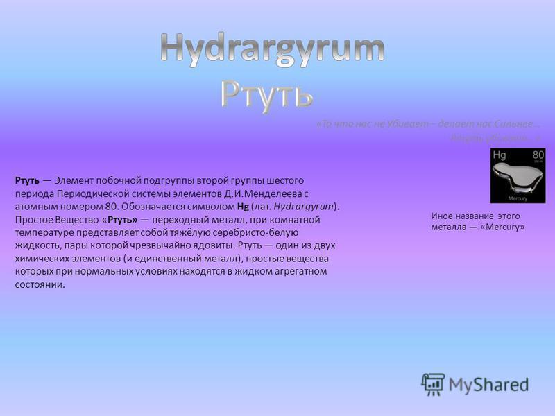 «То что нас не Убивает – делает нас Сильнее… Ртуть убивает…» Ртуть Элемент побочной подгруппы второй группы шестого периода Периодической системы элементов Д.И.Менделеева с атомным номером 80. Обозначается символом Hg (лат. Hydrargyrum). Простое Веще
