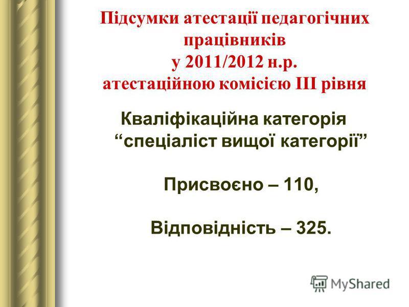 Підсумки атестації педагогічних працівників у 2011/2012 н.р. атестаційною комісією ІІІ рівня Кваліфікаційна категорія спеціаліст вищої категорії Присвоєно – 110, Відповідність – 325.