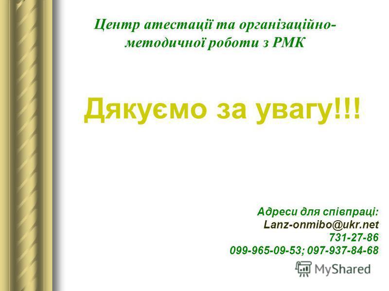 Дякуємо за увагу!!! Адреси для співпраці: Lanz-onmibo@ukr.net 731-27-86 099-965-09-53; 097-937-84-68 Центр атестації та організаційно- методичної роботи з РМК