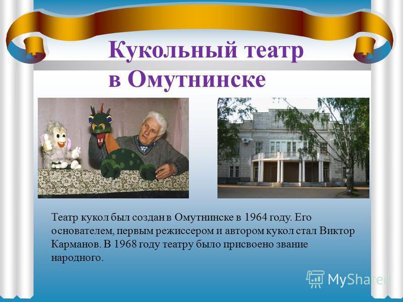 Кукольный театр в Омутнинске Театр кукол был создан в Омутнинске в 1964 году. Его основателем, первым режиссером и автором кукол стал Виктор Карманов. В 1968 году театру было присвоено звание народного.