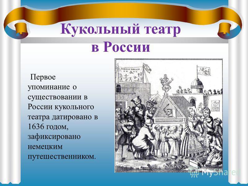 Кукольный театр в России Первое упоминание о существовании в России кукольного театра датировано в 1636 годом, зафиксировано немецким путешественником.