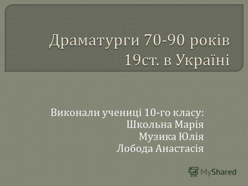 Виконали учениці 10- го класу : Школьна Марія Музика Юлія Лобода Анастасія