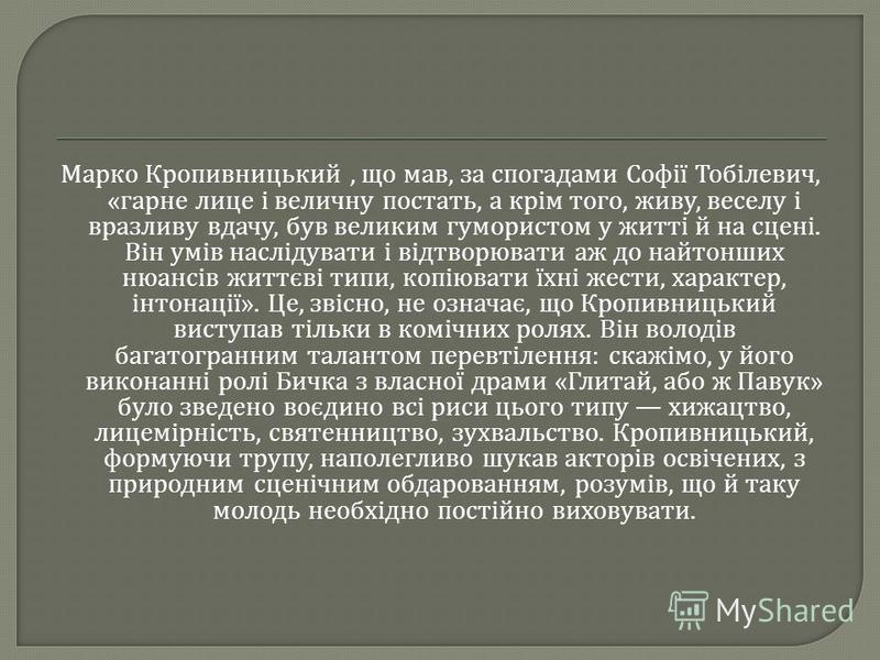 Марко Кропивницький, що мав, за спогадами Софії Тобілевич, « гарне лице і величну постать, а крім того, живу, веселу і вразливу вдачу, був великим гумористом у житті й на сцені. Він умів наслідувати і відтворювати аж до найтонших нюансів життєві типи