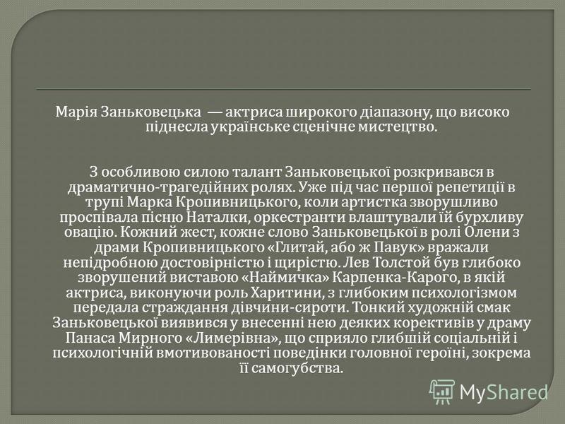 Марія Заньковецька актриса широкого діапазону, що високо піднесла українське сценічне мистецтво. З особливою силою талант Заньковецької розкривався в драматично - трагедійних ролях. Уже під час першої репетиції в трупі Марка Кропивницького, коли арти