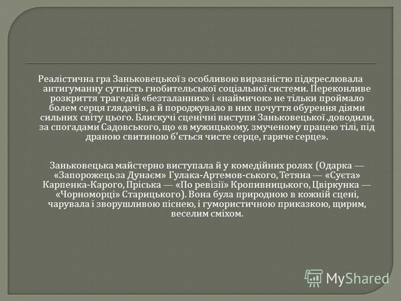 Реалістична гра Заньковецької з особливою виразністю підкреслювала антигуманну сутність гнобительської соціальної системи. Переконливе розкриття трагедій « безталанних » і « наймичок » не тільки проймало болем серця глядачів, а й породжувало в них по