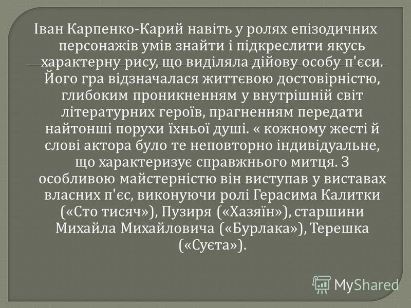 Іван Карпенко - Карий навіть у ролях епізодичних персонажів умів знайти і підкреслити якусь характерну рису, що виділяла дійову особу п ' єси. Його гра відзначалася життєвою достовірністю, глибоким проникненням у внутрішній світ літературних героїв,