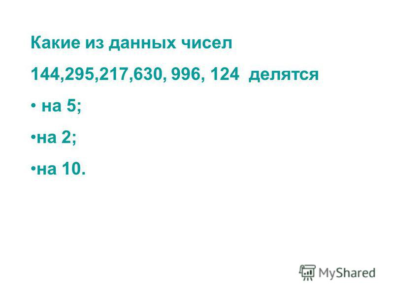 Какие из данных чисел 144,295,217,630, 996, 124 делятся на 5; на 2; на 10.