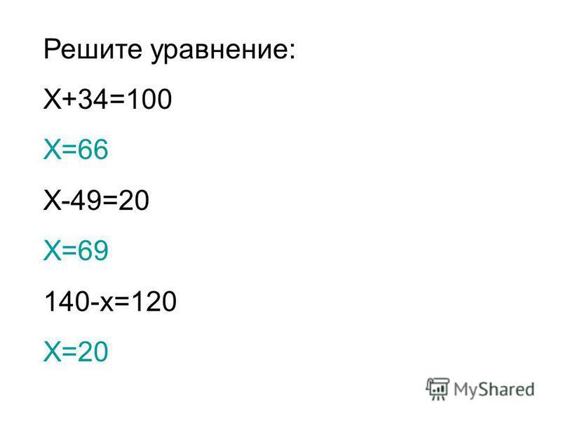 Решите уравнение: Х+34=100 Х=66 Х-49=20 Х=69 140-х=120 Х=20