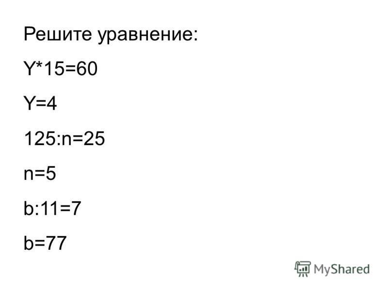 Решите уравнение: Y*15=60 Y=4 125:n=25 n=5 b:11=7 b=77