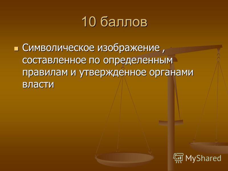 10 баллов Символическое изображение, составленное по определенным правилам и утвержденное органами власти Символическое изображение, составленное по определенным правилам и утвержденное органами власти