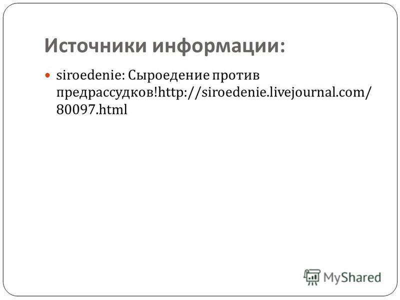 Источники информации : siroedenie: Сыроедение против предрассудков !http://siroedenie.livejournal.com/ 80097.html