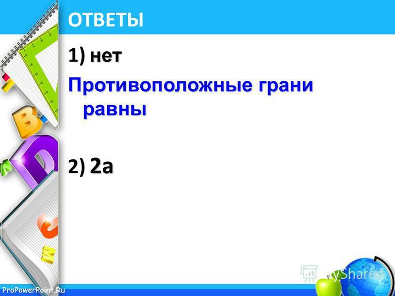 ProPowerPoint.Ru ОТВЕТЫ нет 1) нет Противоположные грани равны 2 а 2) 2 а