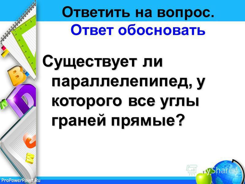 ProPowerPoint.Ru Ответить на вопрос. Ответ обосновать Существует ли параллелепипед, у которого все углы граней прямые?