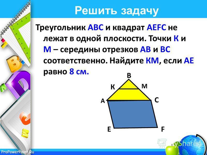 ProPowerPoint.Ru Решить задачу Треугольник АВС и квадрат АЕFС не лежат в одной плоскости. Точки К и М – середины отрезков АВ и ВС соответственно. Найдите КМ, если АЕ равно 8 см. М К А В С ЕF