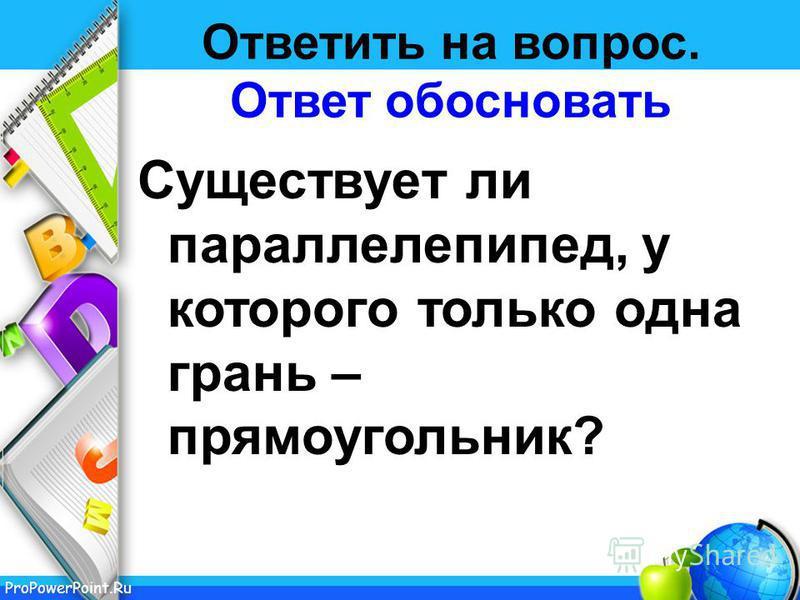 ProPowerPoint.Ru Ответить на вопрос. Ответ обосновать Существует ли параллелепипед, у которого только одна грань – прямоугольник?