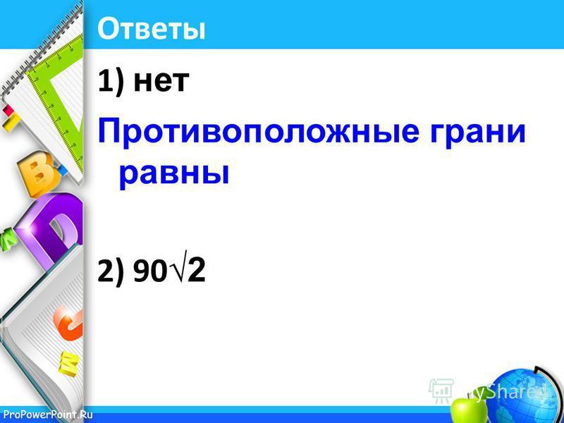 ProPowerPoint.Ru Ответы 1) нет Противоположные грани равны 2) 90 2