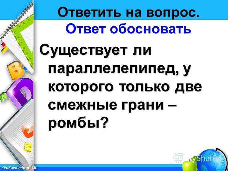 ProPowerPoint.Ru Ответить на вопрос. Ответ обосновать Существует ли параллелепипед, у которого только две смежные грани – ромбы?