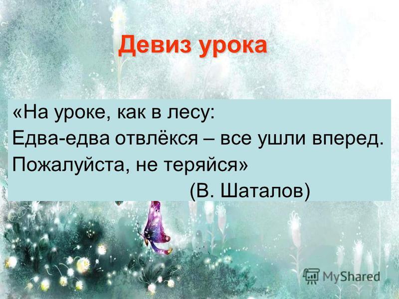 Девиз урока «На уроке, как в лесу: Едва-едва отвлёкся – все ушли вперед. Пожалуйста, не теряйся» (В. Шаталов)