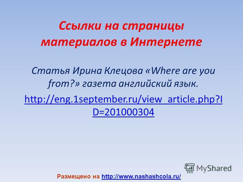 Ссылки на страницы материалов в Интернете Статья Ирина Клецова «Where are you from?» газета английский язык. http://eng.1september.ru/view_article.php?I D=201000304 Размещено на http://www.nashashcola.ru/http://www.nashashcola.ru/