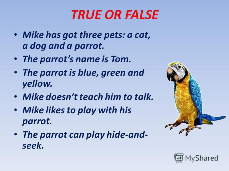 TRUE OR FALSE Mike has got three pets: a cat, a dog and a parrot. The parrots name is Tom. The parrot is blue, green and yellow. Mike doesnt teach him to talk. Mike likes to play with his parrot. The parrot can play hide-and- seek.