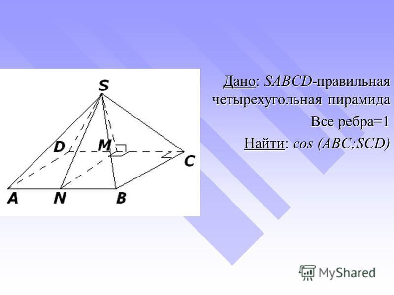 Дано: SABCD-правильная четырехугольная пирамида Дано: SABCD-правильная четырехугольная пирамида Все ребра=1 Найти: cos (ABC;SCD)