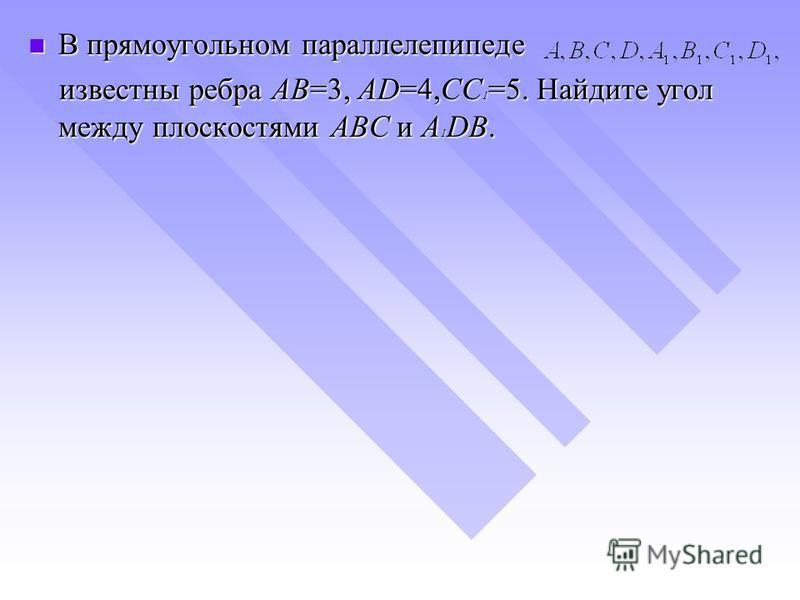 В прямоугольном параллелепипеде В прямоугольном параллелепипеде известны ребра AB=3, AD=4,CC 1 =5. Найдите угол между плоскостями ABC и A 1 DB. известны ребра AB=3, AD=4,CC 1 =5. Найдите угол между плоскостями ABC и A 1 DB.
