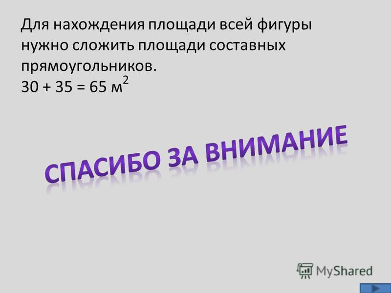 Для нахождения площади всей фигуры нужно сложить площади составных прямоугольников. 30 + 35 = 65 м 2