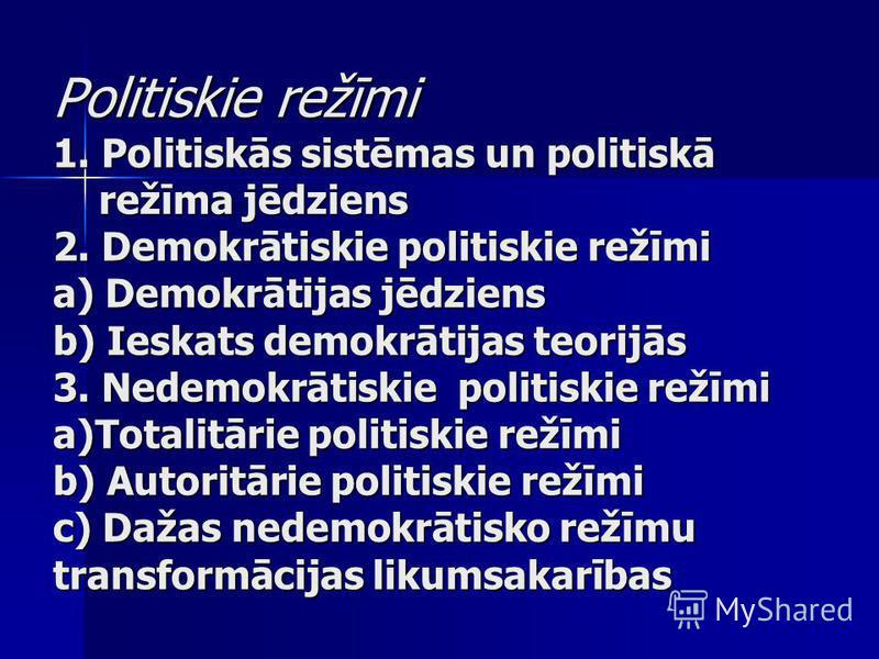 Politiskie režīmi 1. Politiskās sistēmas un politiskā režīma jēdziens 2. Demokrātiskie politiskie režīmi a) Demokrātijas jēdziens b) Ieskats demokrātijas teorijās 3. Nedemokrātiskie politiskie režīmi a)Totalitārie politiskie režīmi b) Autoritārie pol