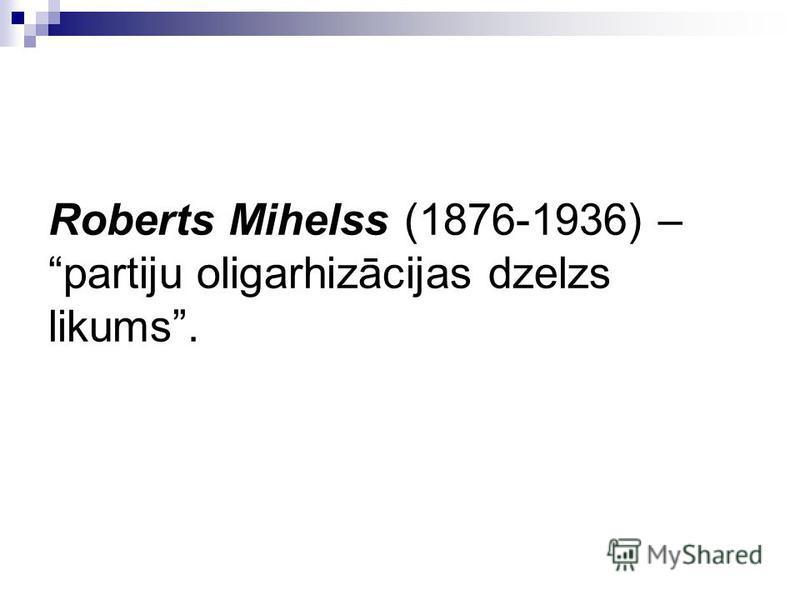 Roberts Mihelss (1876-1936) – partiju oligarhizācijas dzelzs likums.
