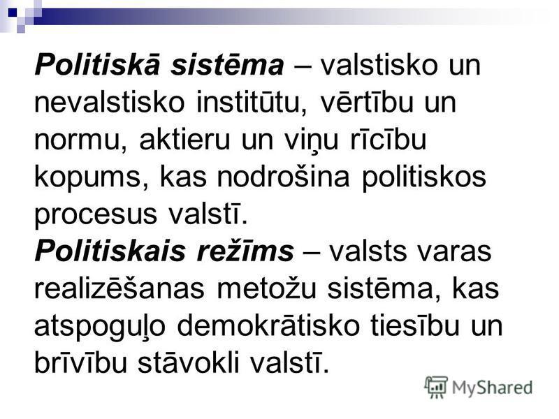 Politiskā sistēma – valstisko un nevalstisko institūtu, vērtību un normu, aktieru un viņu rīcību kopums, kas nodrošina politiskos procesus valstī. Politiskais režīms – valsts varas realizēšanas metožu sistēma, kas atspoguļo demokrātisko tiesību un br