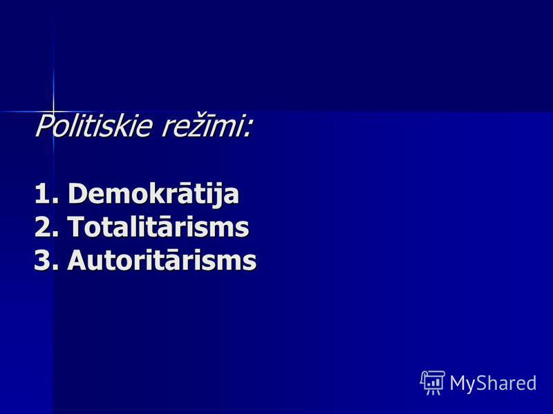 Politiskie režīmi: 1. Demokrātija 2. Totalitārisms 3. Autoritārisms