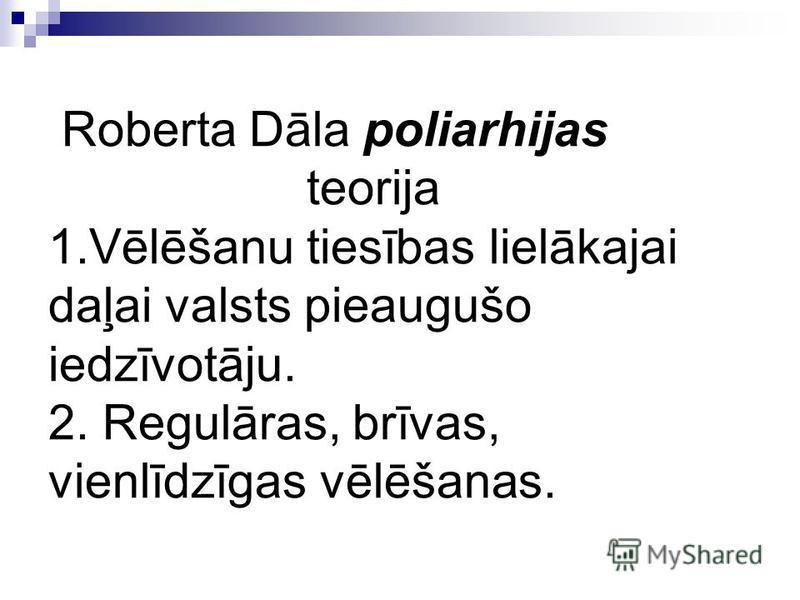 Roberta Dāla poliarhijas teorija 1.Vēlēšanu tiesības lielākajai daļai valsts pieaugušo iedzīvotāju. 2. Regulāras, brīvas, vienlīdzīgas vēlēšanas.