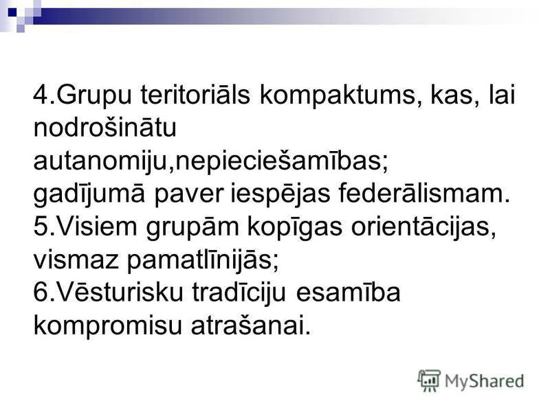 4.Grupu teritoriāls kompaktums, kas, lai nodrošinātu autanomiju,nepieciešamības; gadījumā paver iespējas federālismam. 5.Visiem grupām kopīgas orientācijas, vismaz pamatlīnijās; 6.Vēsturisku tradīciju esamība kompromisu atrašanai.