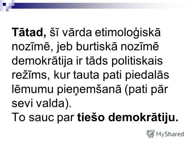 Tātad, šī vārda etimoloģiskā nozīmē, jeb burtiskā nozīmē demokrātija ir tāds politiskais režīms, kur tauta pati piedalās lēmumu pieņemšanā (pati pār sevi valda). To sauc par tiešo demokrātiju.