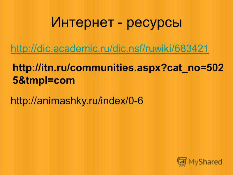 Интернет - ресурсы http://dic.academic.ru/dic.nsf/ruwiki/683421 http://itn.ru/communities.aspx?cat_no=502 5&tmpl=com http://animashky.ru/index/0-6