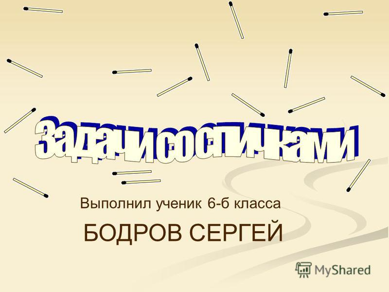 Выполнил ученик 6-б класса БОДРОВ СЕРГЕЙ