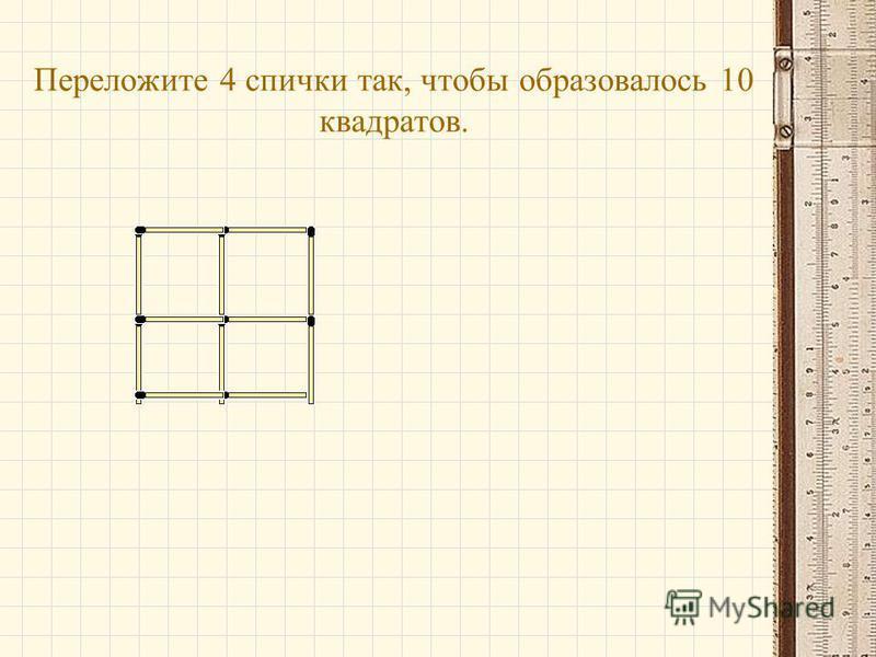 Переложите 4 спички так, чтобы образовалось 10 квадратов.