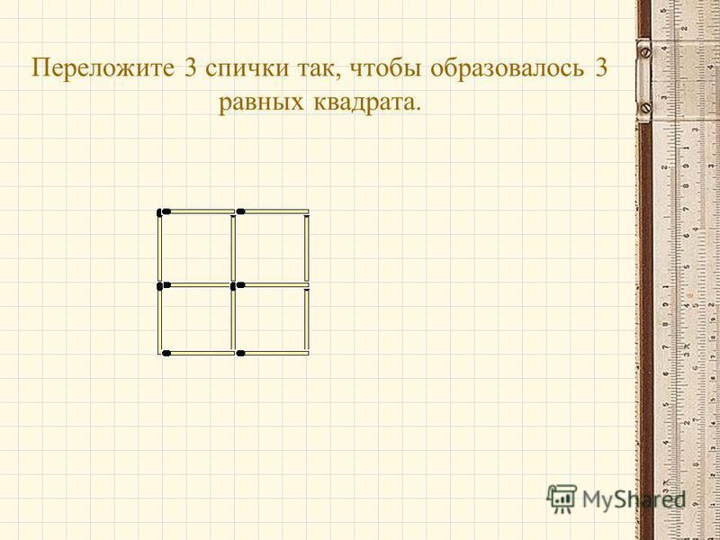 Переложите 3 спички так, чтобы образовалось 3 равных квадрата.