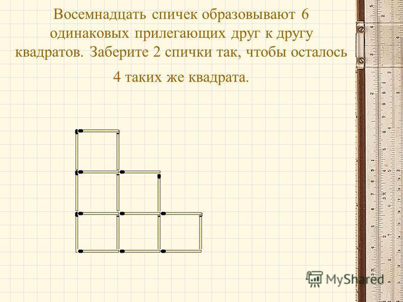 Восемнадцать спичек образовывают 6 одинаковых прилегающих друг к другу квадратов. Заберите 2 спички так, чтобы осталось 4 таких же квадрата.