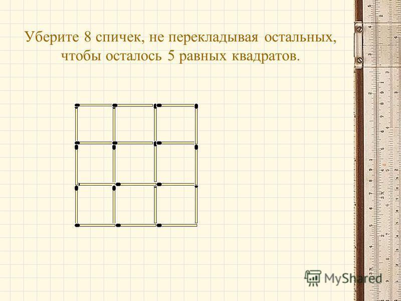 Уберите 8 спичек, не перекладывая остальных, чтобы осталось 5 равных квадратов.