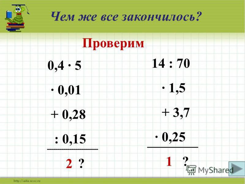 2,8 + 0,7 : 5 · 90 - 3,5 ? 6 – 1,2 : 8 · 9 + 1,9 ? 8,7 : 3 + 2,6 - 1,5 · 0,6 ? Чем же все закончилось? 59,5 7,3 2,4 Проверим