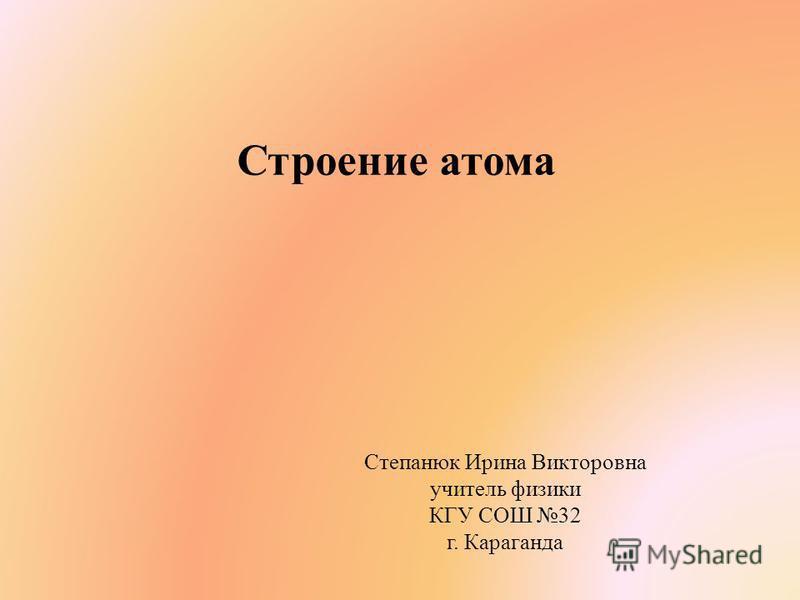 Строение атома Степанюк Ирина Викторовна учитель физики КГУ СОШ 32 г. Караганда