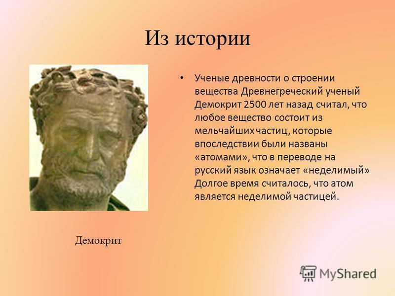 Из истории Ученые древности о строении вещества Древнегреческий ученый Демокрит 2500 лет назад считал, что любое вещество состоит из мельчайших частиц, которые впоследствии были названы «атомами», что в переводе на русский язык означает «неделимый» Д