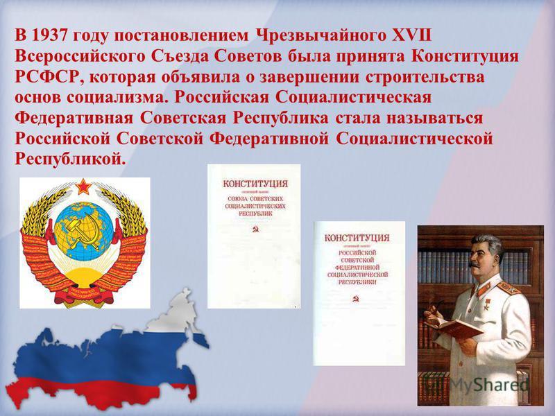 В 1937 году постановлением Чрезвычайного XVII Всероссийского Съезда Советов была принята Конституция РСФСР, которая объявила о завершении строительства основ социализма. Российская Социалистическая Федеративная Советская Республика стала называться Р