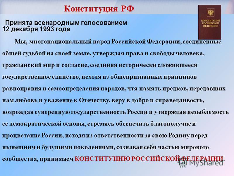 Конституция РФ Принята всенародным голосованием 12 декабря 1993 года Мы, многонациональный народ Российской Федерации, соединенные общей судьбой на своей земле, утверждая права и свободы человека, гражданский мир и согласие, соединяя исторически слож