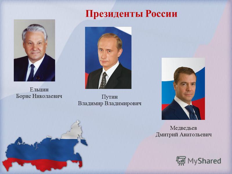 Ельцин Борис Николаевич Путин Владимир Владимирович Медведьев Дмитрий Анатольевич Президенты России
