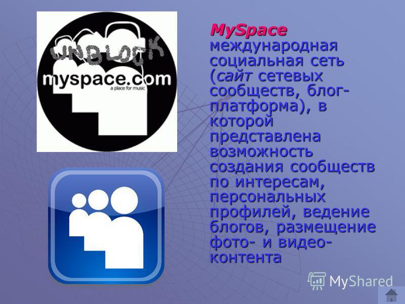 MySpace международная социальная сеть (сайт сетевых сообществ, блог- платформа), в которой представлена возможность создания сообществ по интересам, персональных профилей, ведение блогов, размещение фото- и видео- контента MySpace международная социа
