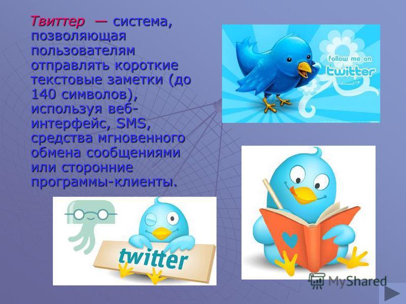 Твиттер система, позволяющая пользователям отправлять короткие текстовые заметки (до 140 символов), используя веб- интерфейс, SMS, средства мгновенного обмена сообщениями или сторонние программы-клиенты. Твиттер система, позволяющая пользователям отп